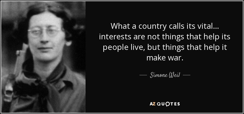 What a country calls its vital... interests are not things that help its people live, but things that help it make war. - Simone Weil