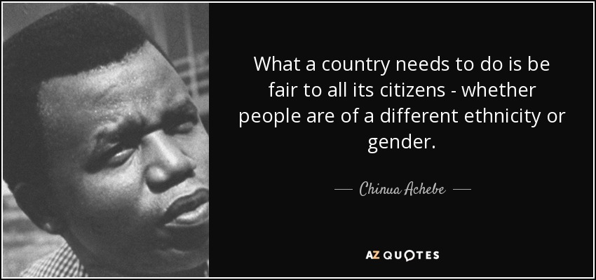 What a country needs to do is be fair to all its citizens - whether people are of a different ethnicity or gender. - Chinua Achebe