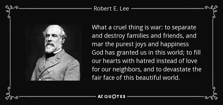 What a cruel thing is war: to separate and destroy families and friends, and mar the purest joys and happiness God has granted us in this world; to fill our hearts with hatred instead of love for our neighbors, and to devastate the fair face of this beautiful world. - Robert E. Lee