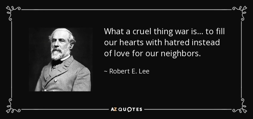 What a cruel thing war is... to fill our hearts with hatred instead of love for our neighbors. - Robert E. Lee