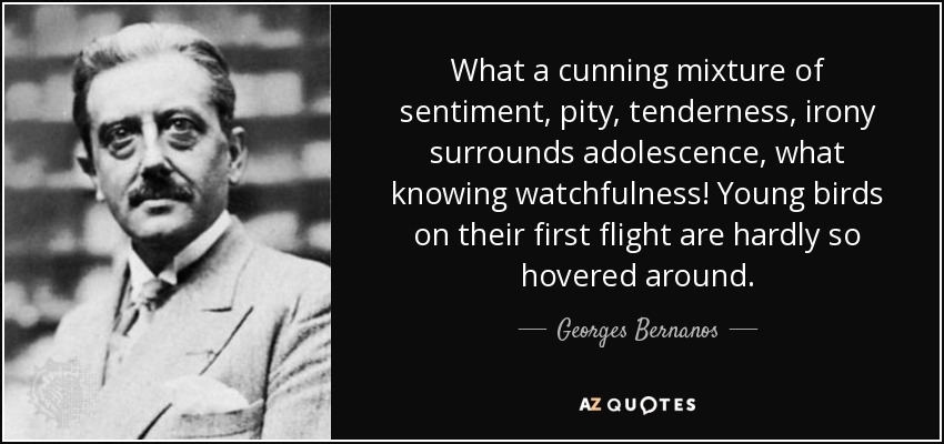What a cunning mixture of sentiment, pity, tenderness, irony surrounds adolescence, what knowing watchfulness! Young birds on their first flight are hardly so hovered around. - Georges Bernanos