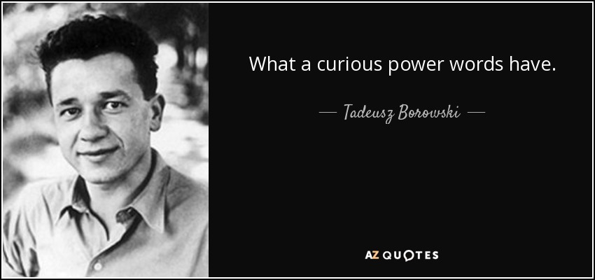 What a curious power words have. - Tadeusz Borowski