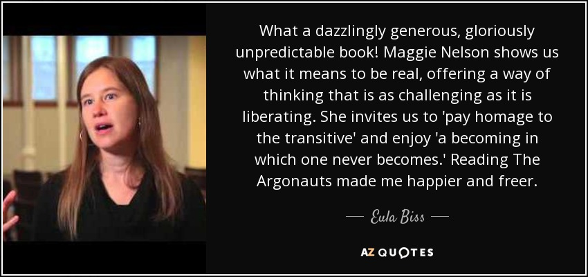 What a dazzlingly generous, gloriously unpredictable book! Maggie Nelson shows us what it means to be real, offering a way of thinking that is as challenging as it is liberating. She invites us to 'pay homage to the transitive' and enjoy 'a becoming in which one never becomes.' Reading The Argonauts made me happier and freer. - Eula Biss