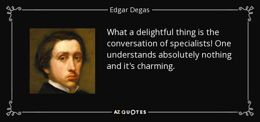 What a delightful thing is the conversation of specialists! One understands absolutely nothing and it's charming. - Edgar Degas