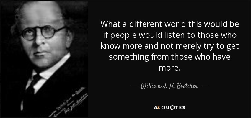 What a different world this would be if people would listen to those who know more and not merely try to get something from those who have more. - William J. H. Boetcker