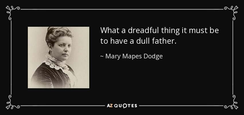 What a dreadful thing it must be to have a dull father. - Mary Mapes Dodge