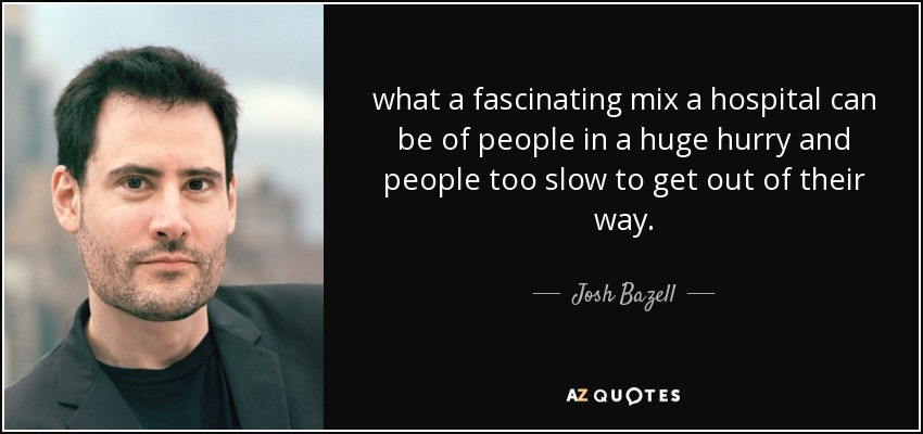 what a fascinating mix a hospital can be of people in a huge hurry and people too slow to get out of their way. - Josh Bazell