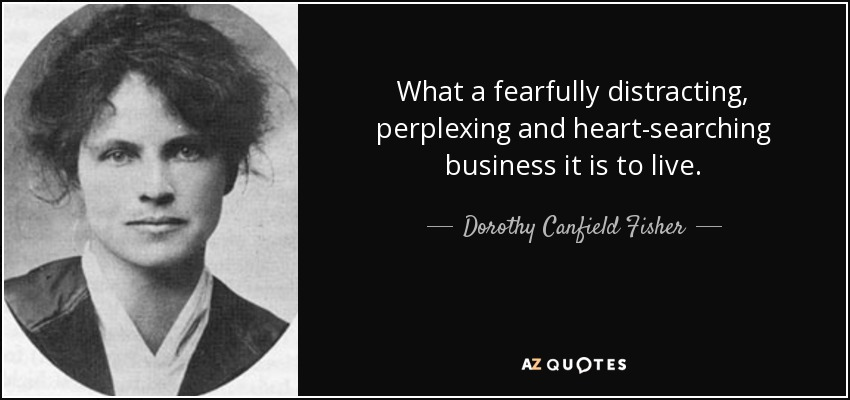 What a fearfully distracting, perplexing and heart-searching business it is to live. - Dorothy Canfield Fisher