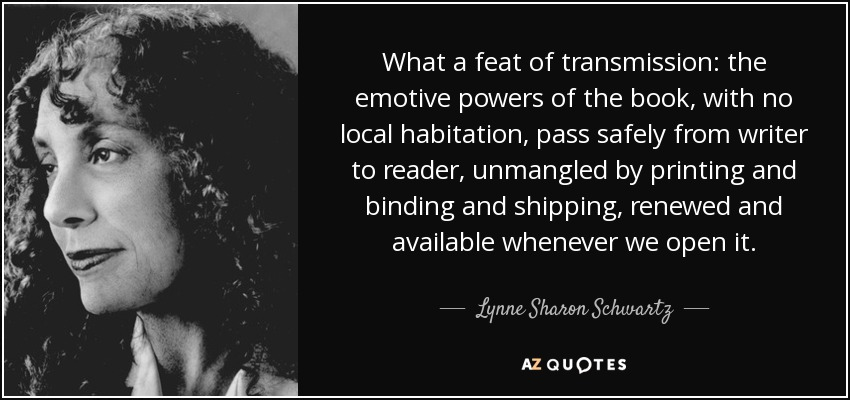 What a feat of transmission: the emotive powers of the book, with no local habitation, pass safely from writer to reader, unmangled by printing and binding and shipping, renewed and available whenever we open it. - Lynne Sharon Schwartz