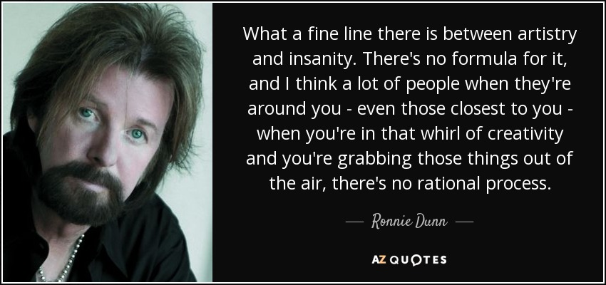 What a fine line there is between artistry and insanity. There's no formula for it, and I think a lot of people when they're around you - even those closest to you - when you're in that whirl of creativity and you're grabbing those things out of the air, there's no rational process. - Ronnie Dunn