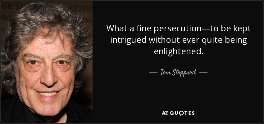 What a fine persecution—to be kept intrigued without ever quite being enlightened. - Tom Stoppard