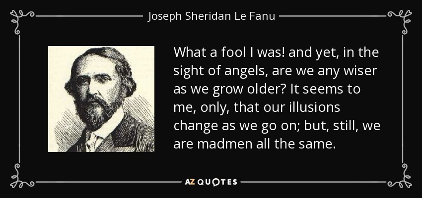 What a fool I was! and yet, in the sight of angels, are we any wiser as we grow older? It seems to me, only, that our illusions change as we go on; but, still, we are madmen all the same. - Joseph Sheridan Le Fanu