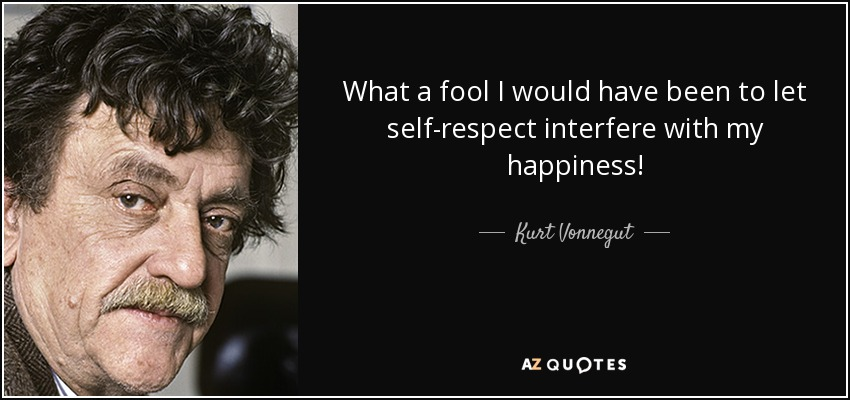 What a fool I would have been to let self-respect interfere with my happiness! - Kurt Vonnegut
