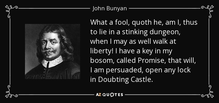 What a fool, quoth he, am I, thus to lie in a stinking dungeon, when I may as well walk at liberty! I have a key in my bosom, called Promise, that will, I am persuaded, open any lock in Doubting Castle. - John Bunyan