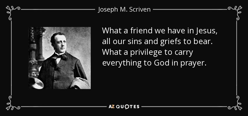 What a friend we have in Jesus, all our sins and griefs to bear. What a privilege to carry everything to God in prayer. - Joseph M. Scriven