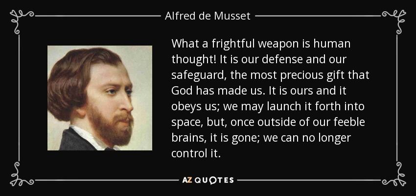 What a frightful weapon is human thought! It is our defense and our safeguard, the most precious gift that God has made us. It is ours and it obeys us; we may launch it forth into space, but, once outside of our feeble brains, it is gone; we can no longer control it. - Alfred de Musset