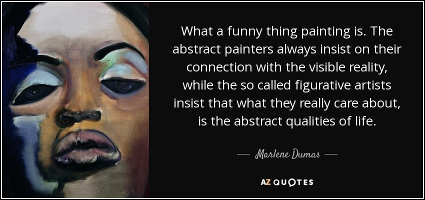 What a funny thing painting is. The abstract painters always insist on their connection with the visible reality, while the so called figurative artists insist that what they really care about, is the abstract qualities of life. - Marlene Dumas
