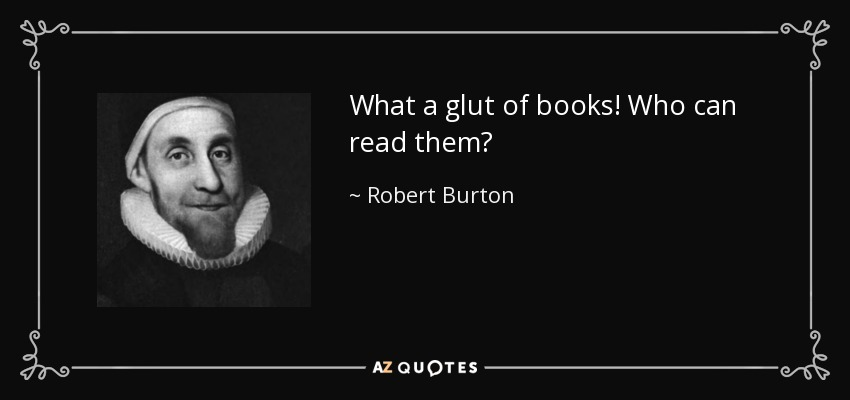 What a glut of books! Who can read them? - Robert Burton