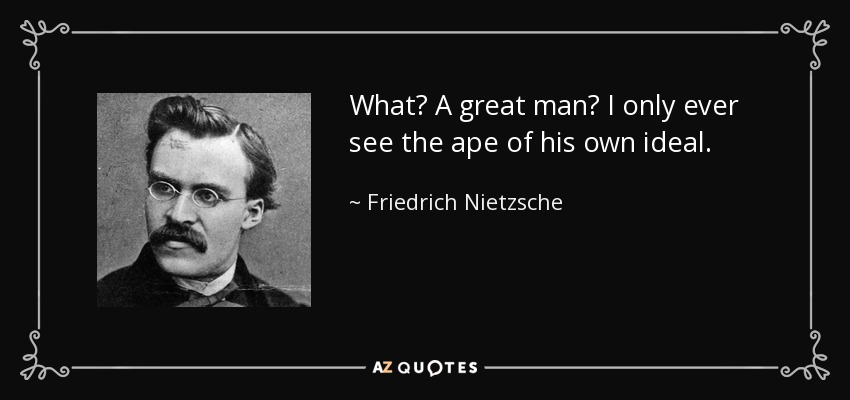 What? A great man? I only ever see the ape of his own ideal. - Friedrich Nietzsche