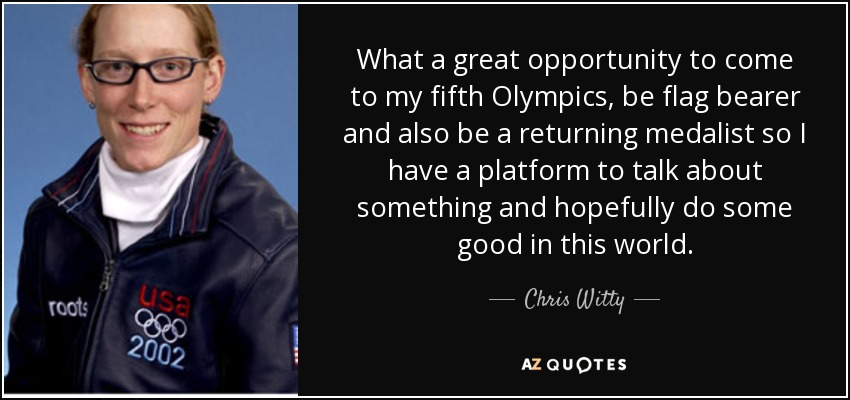What a great opportunity to come to my fifth Olympics, be flag bearer and also be a returning medalist so I have a platform to talk about something and hopefully do some good in this world. - Chris Witty