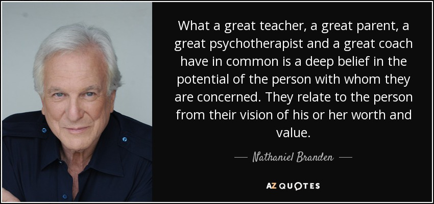 What a great teacher, a great parent, a great psychotherapist and a great coach have in common is a deep belief in the potential of the person with whom they are concerned. They relate to the person from their vision of his or her worth and value. - Nathaniel Branden