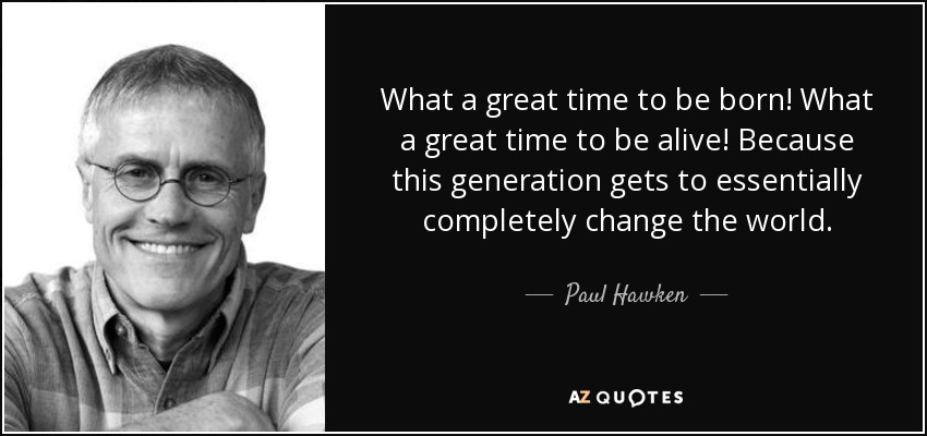 What a great time to be born! What a great time to be alive! Because this generation gets to essentially completely change the world. - Paul Hawken