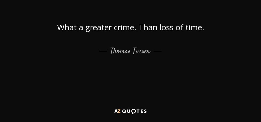 What a greater crime. Than loss of time. - Thomas Tusser