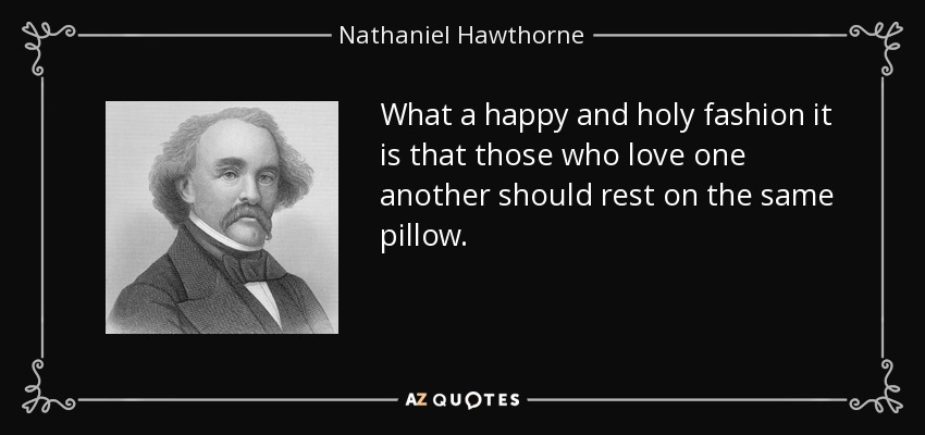 What a happy and holy fashion it is that those who love one another should rest on the same pillow. - Nathaniel Hawthorne