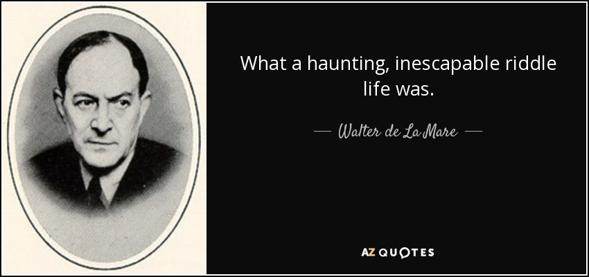 What a haunting, inescapable riddle life was. - Walter de La Mare