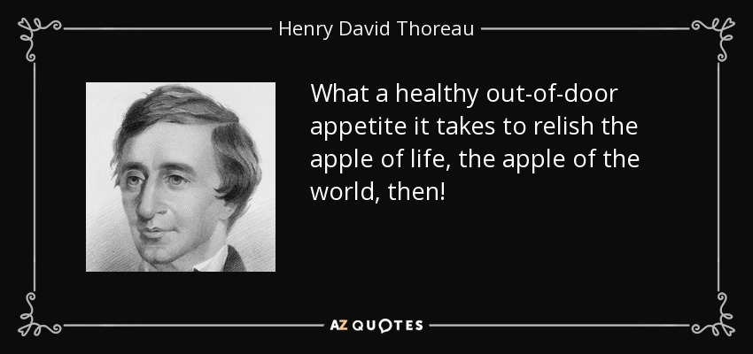 What a healthy out-of-door appetite it takes to relish the apple of life, the apple of the world, then! - Henry David Thoreau