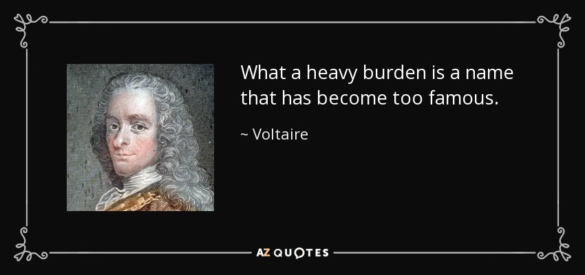 What a heavy burden is a name that has become too famous. - Voltaire
