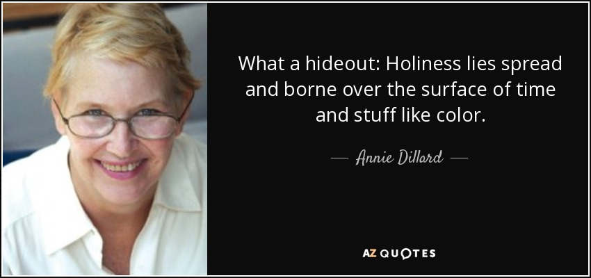 What a hideout: Holiness lies spread and borne over the surface of time and stuff like color. - Annie Dillard