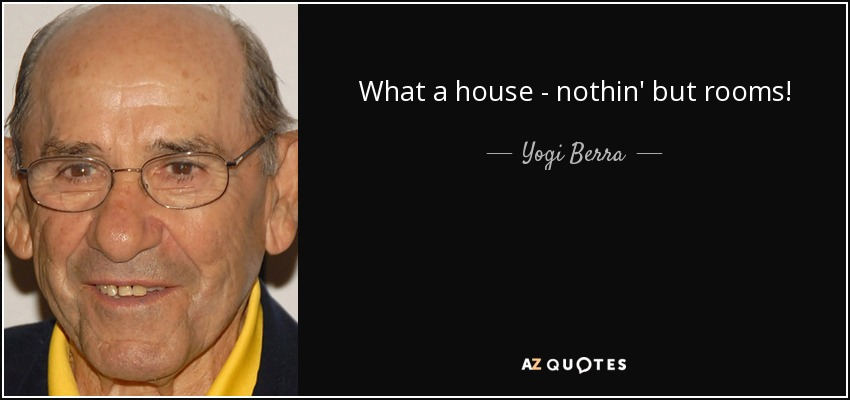 What a house - nothin' but rooms! - Yogi Berra