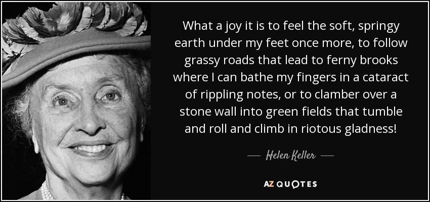 What a joy it is to feel the soft, springy earth under my feet once more, to follow grassy roads that lead to ferny brooks where I can bathe my fingers in a cataract of rippling notes, or to clamber over a stone wall into green fields that tumble and roll and climb in riotous gladness! - Helen Keller
