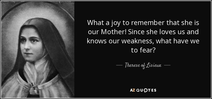 What a joy to remember that she is our Mother! Since she loves us and knows our weakness, what have we to fear? - Therese of Lisieux