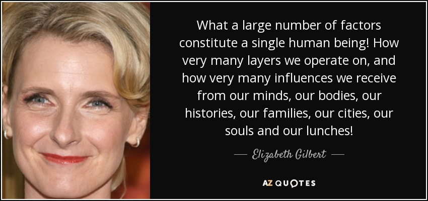 What a large number of factors constitute a single human being! How very many layers we operate on, and how very many influences we receive from our minds, our bodies, our histories, our families, our cities, our souls and our lunches! - Elizabeth Gilbert