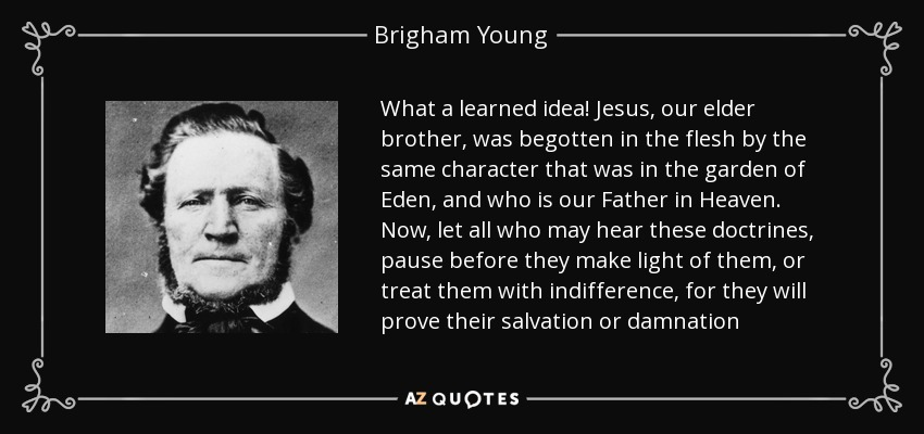 What a learned idea! Jesus, our elder brother, was begotten in the flesh by the same character that was in the garden of Eden, and who is our Father in Heaven. Now, let all who may hear these doctrines, pause before they make light of them, or treat them with indifference, for they will prove their salvation or damnation - Brigham Young