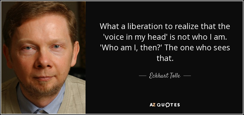 What a liberation to realize that the 'voice in my head' is not who I am. 'Who am I, then?' The one who sees that. - Eckhart Tolle