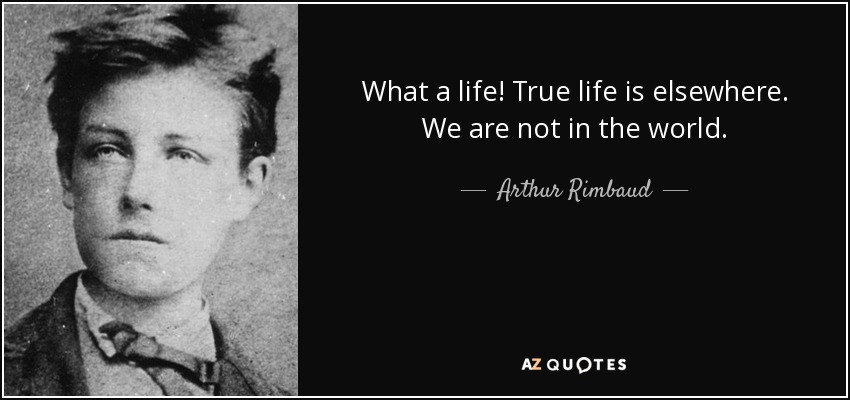 What a life! True life is elsewhere. We are not in the world. - Arthur Rimbaud