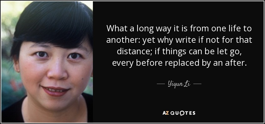 What a long way it is from one life to another: yet why write if not for that distance; if things can be let go, every before replaced by an after. - Yiyun Li