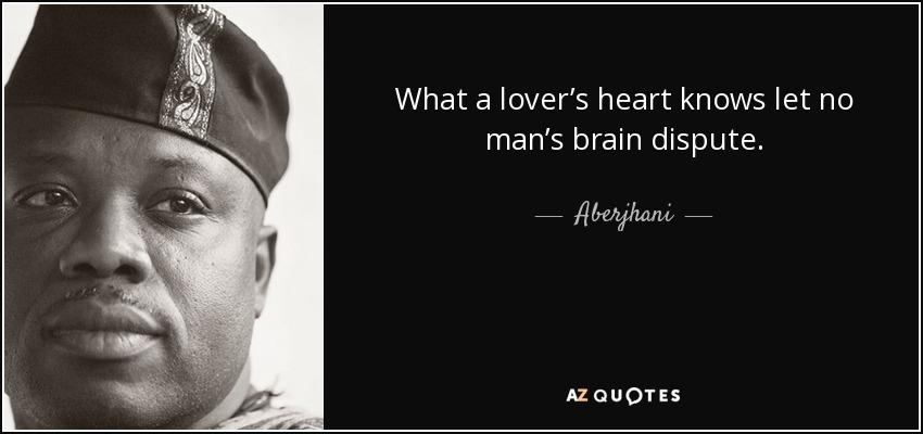 What a lover's heart knows let no man's brain dispute. - Aberjhani