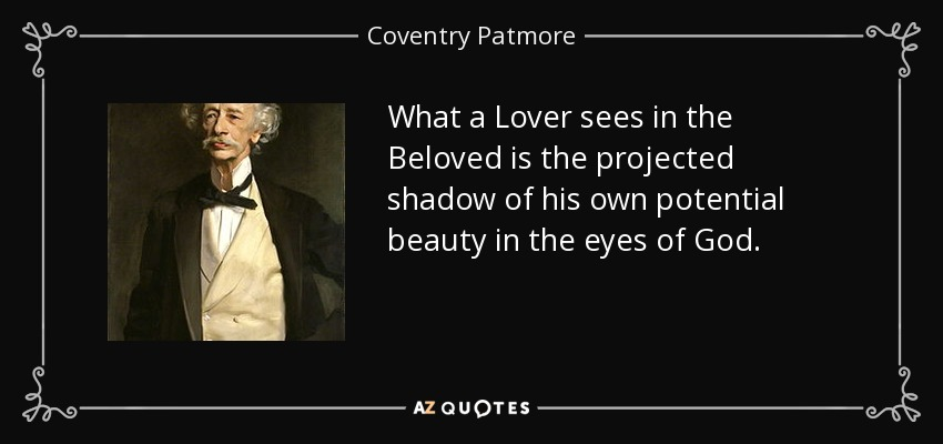 What a Lover sees in the Beloved is the projected shadow of his own potential beauty in the eyes of God. - Coventry Patmore