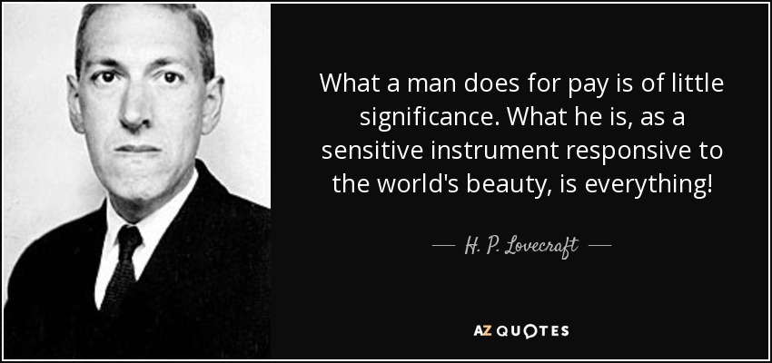 What a man does for pay is of little significance. What he is, as a sensitive instrument responsive to the world's beauty, is everything! - H. P. Lovecraft