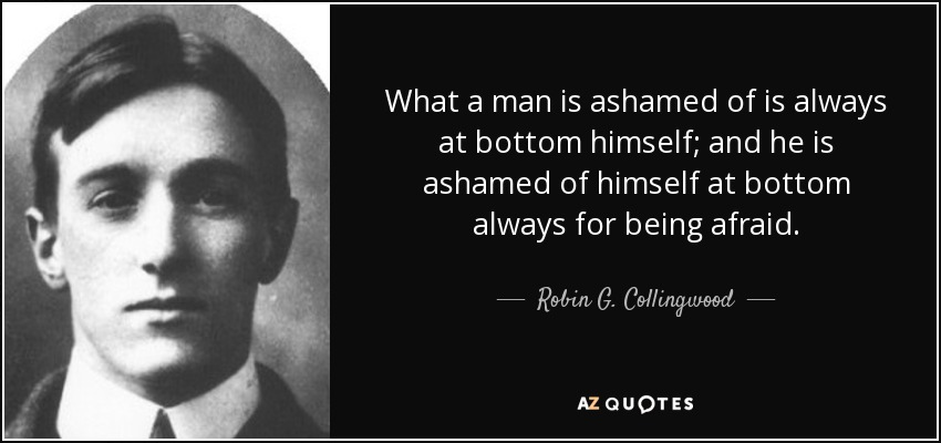 What a man is ashamed of is always at bottom himself; and he is ashamed of himself at bottom always for being afraid. - Robin G. Collingwood