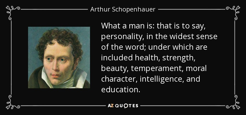 What a man is: that is to say, personality, in the widest sense of the word; under which are included health, strength, beauty, temperament, moral character, intelligence, and education. - Arthur Schopenhauer