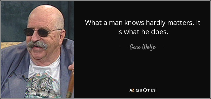 What a man knows hardly matters. It is what he does. - Gene Wolfe