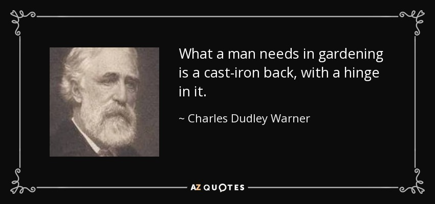 What a man needs in gardening is a cast-iron back, with a hinge in it. - Charles Dudley Warner
