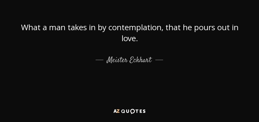 What a man takes in by contemplation, that he pours out in love. - Meister Eckhart