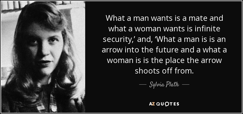 What a man wants is a mate and what a woman wants is infinite security,' and, 'What a man is is an arrow into the future and a what a woman is is the place the arrow shoots off from. - Sylvia Plath