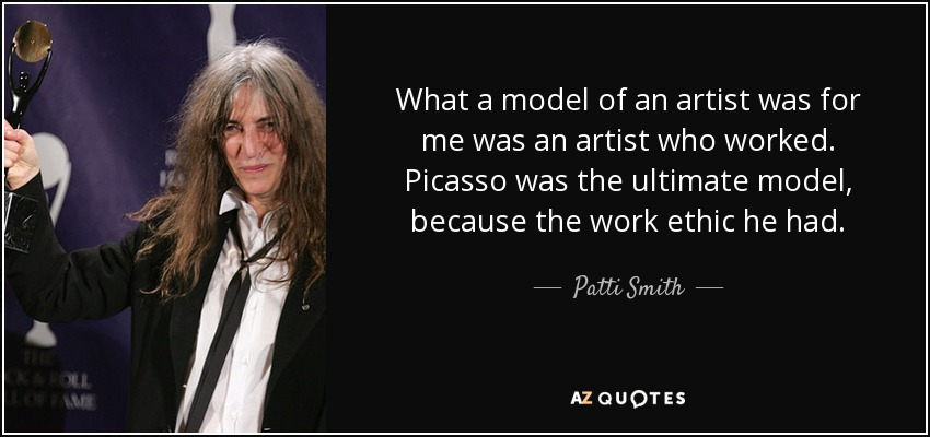 What a model of an artist was for me was an artist who worked. Picasso was the ultimate model, because the work ethic he had. - Patti Smith